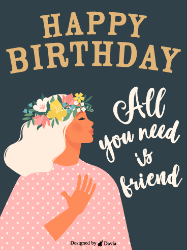 All You Need – Happy Birthday Friend Cards