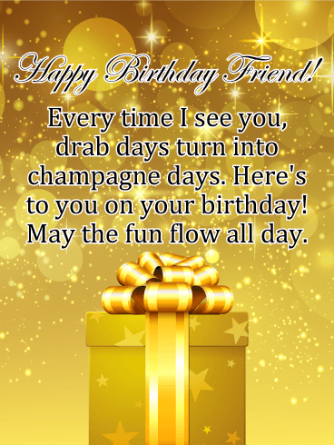 happy birthday friend every time i see you drab days turn into champagne days