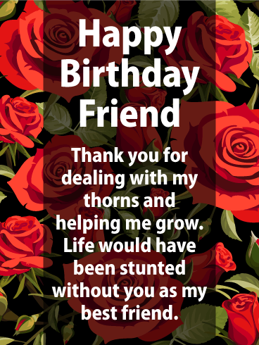 Happy Birthday Friend Thank You For Dealing With My Thorns And Helping Me Grow