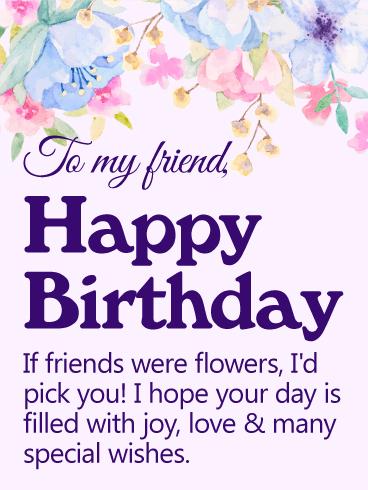 To My Friend Happy Birthday If Friends Were Flowers Id Pick