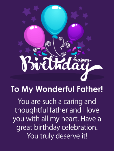 Happy Birthday. To My Wonderful Father! You are such a caring and thoughtful father and I love you with all my heart. Have a great birthday celebration. You truly deserve it!