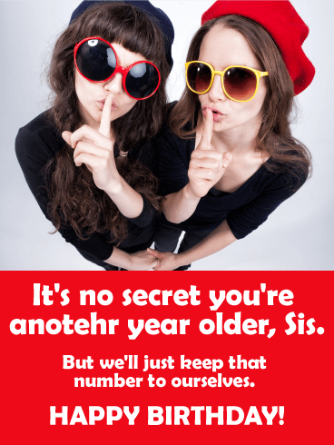 Its No Secret Youre Another Year Older Sis But Well Send This Funny Birthday Card For Sister