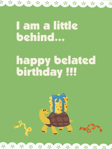 I am a Little Behind - Happy Belated Birthday Card