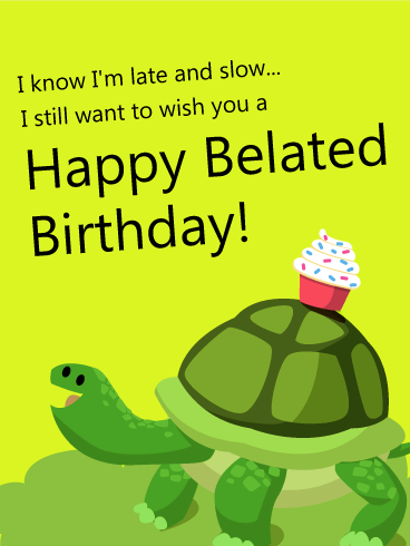I know I'm Late and Slow - Happy Belated Birthday Card