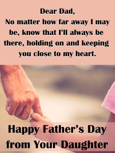 Dear Dad, No matter how far away I may be, know that I'll always be there, holding on and keeping you close to my heart. Happy Father's Day from Your Daughter