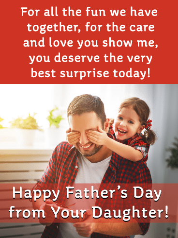 For all the fun we have together, for you care and love you show me, you deserve the very best surprise today! Happy Father's Day from Your Daughter!