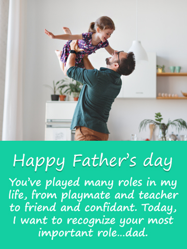 Happy Father's Day! You've played many roles in my life, from playmate and teacher to friend and confidant. Today, I want to recognize your most important role…dad.