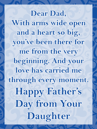 Dear Dad, With arms wide open and a heart so big, you've been there for me from the very beginning. And your love has carried me through every moment.  Happy Father's Day from Your Daughter