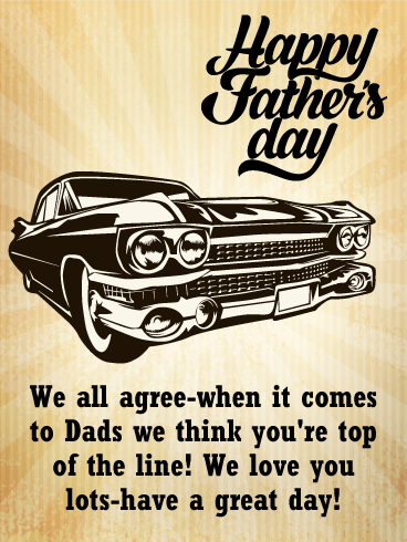 Happy Father's Day. We all agree-when it comes to Dads we think you're top of the line! We love you lots-have a great day!