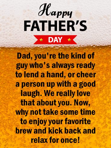 Happy Father's Day. Dad, you're the kind of guy who's always ready to lend a hand, or cheer a person up with a good laugh. We really love that about you. Now, why not take some time to enjoy your favorite brew and kick back and relax for once!