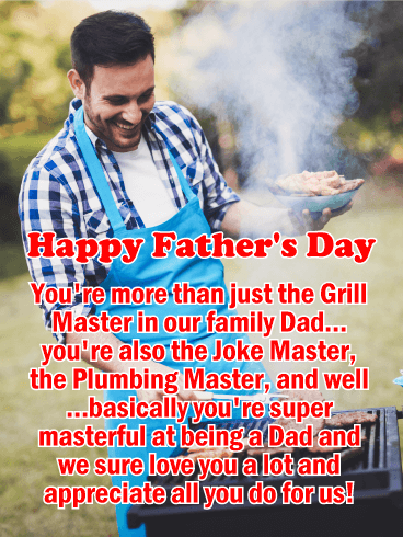 Happy Father's Day. You're more than just the Grill Master in our family Dad...you're also the Joke Master, the Plumbing Master, and well...basically you're super masterful at being a Dad and we sure love you a lot and appreciate all you do for us!