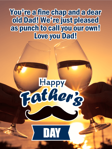 You're a fine chap and a dear old Dad! We're just pleased as punch to call you our own! Love you Dad! Happy Father's DAY