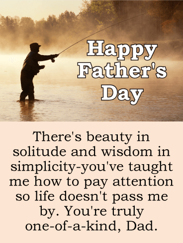 Happy Father's Day. There's beauty in solitude and wisdom in simplicity-you've taught me how to pay attention so life doesn't pass me by. You're truly one-of-a-kind, Dad.