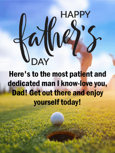 Happy Father's Day. Here's to the most patient and dedicated man I know-love you, Dad! Get out there and enjoy yourself today!