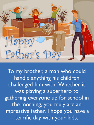 Happy Father's Day. To my brother, a man who could handle anything his children challenged him with. Whether it was playing a superhero to gathering everyone up for school in the morning, you truly are an impressive father. I hope you have a terrific day with your kids.