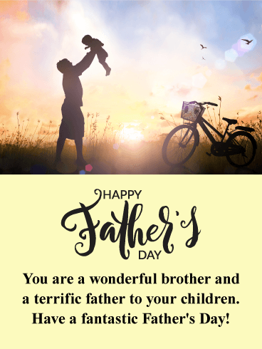 Happy Father's Day. You are a wonderful brother and a terrific father to your children. Have a fantastic Father's Day!
