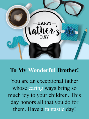 Happy Father's Day. To My Wonderful Brother! You are an exceptional father whose caring ways bring so much joy to your children. This day honors all that you do for them. Have a fantastic day!
