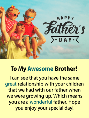To My Awesome Brother! I can see that you have the same great relationship with your children that we had with our father when we were growing up. Which means you are a wonderful father. Hope you enjoy your special day!