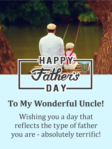 Happy Father's Day. To My Wonderful Uncle! Wishing you a day that reflects the type of father you are. absolutely terrific!