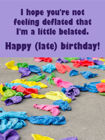 I Hope Youre Not Feeling Deflated That Im A Little Belated Send This Balloon Funny Birthday Card