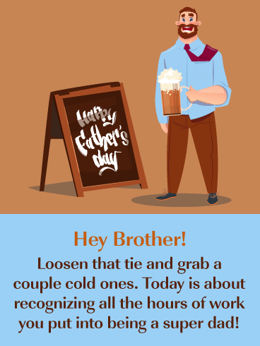Hey Brother! Loosen that tie and grab a couple of cold ones. Today is about recognizing all the hours of work you put into being a super dad!