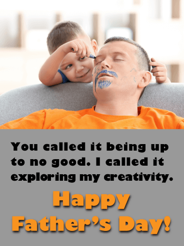 You called it being up to no good. I called it exploring my creativity. Happy Father's Day!