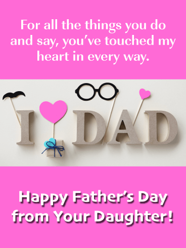 For all the things you do and say, you've touched my heart in every way. Happy Father's Day from Your Daughter!