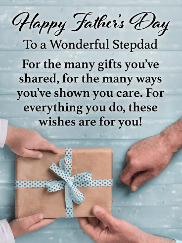 Happy Father's Day to a Wonderful Stepdad  For the many gifts you've shared, for the many ways you've shown you care.  For everything you do, these wishes are for you!