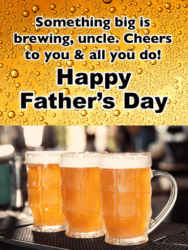Something big is brewing, uncle. Cheers to you  & all you do! Happy Father's Day!