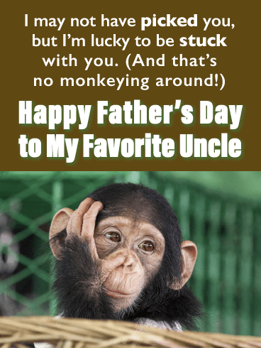 I may not have picked you, but I'm lucky to be stuck with you. (And that's no monkeying around!) Happy Father's Day to My Favorite Uncle!