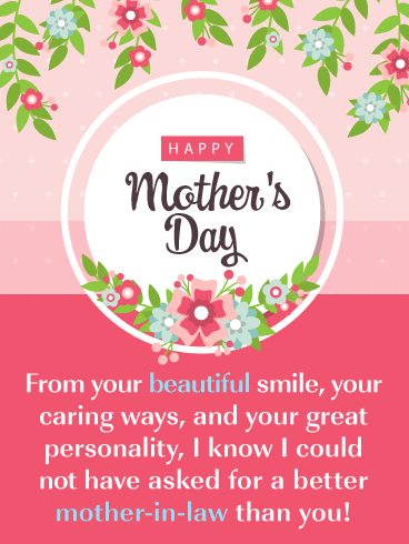 From your beautiful smile, your caring ways, and your great personality, I know I could not have asked for a better mother-in-law than you!