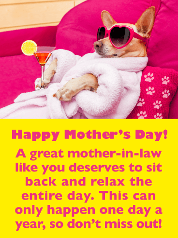 Happy Mother's Day. A great mother-in-law like you deserves to sit back and relax the entire day. This can only happen one day a year, so don't miss out!