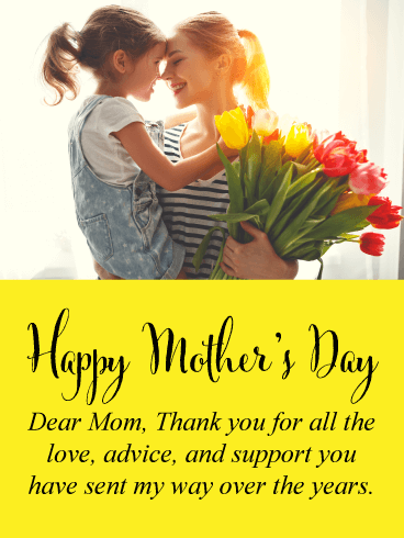 Happy Mother's Day. Dear Mom, Thank you for all the love, advice, and support you have sent my way over the years.