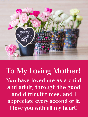 To My Loving Mother! You have loved me as a child and adult, through the good and difficult times, and I appreciate every second of it. I love you with all my heart!