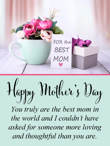 Happy Mother's Day. You truly are the best mom in the world and I couldn't have asked for someone more loving and thoughtful than you are.