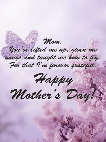 Mom, You've lifted me up, given me wings and taught me how to fly. For that, I'm forever grateful. Happy Mother's Day!
