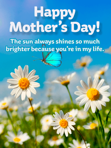 Happy Mother's Day. The sun always shines so much brighter because you're in my life.