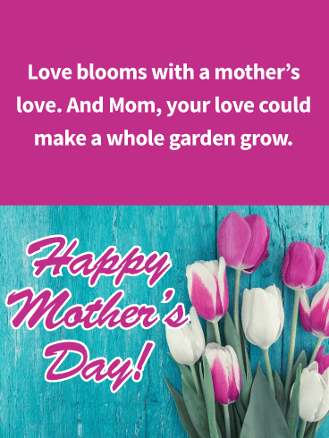 Love blooms with a mother's love. And Mom, your love could make a whole garden grow. Happy Mother's Day!