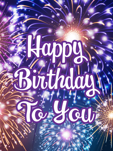 Happy Birthday To You.Time For Festive Fireworks Happy Birthday Card Birthday