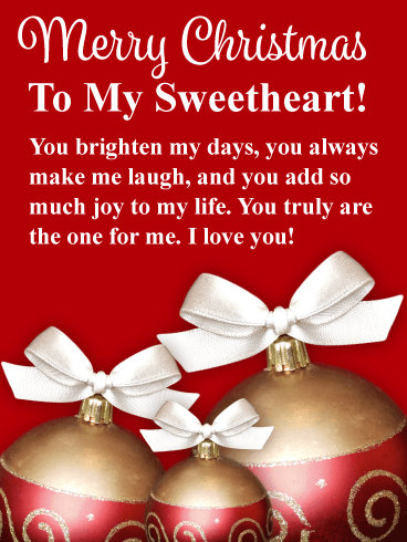 Merry Christmas To My Sweetheart. You brighten my days, you always make me laugh, and you add so much joy to my life. You truly are the one for me. I love you!