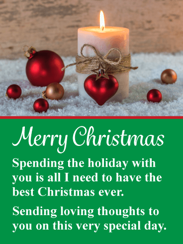 Merry Christmas. Spending the holiday with you is all I need to have the best Christmas ever. Sending loving thoughts to you on this very special day.