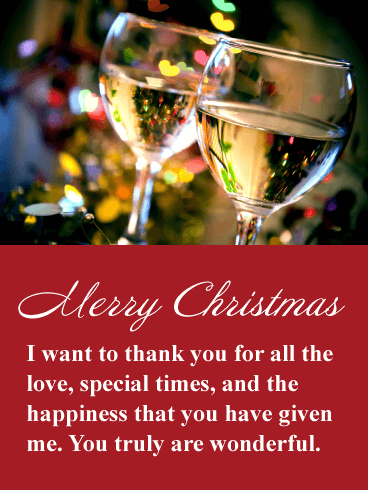 Merry Christmas. I want to thank you for all the love, special times, and happiness that you have given me. You truly are wonderful.