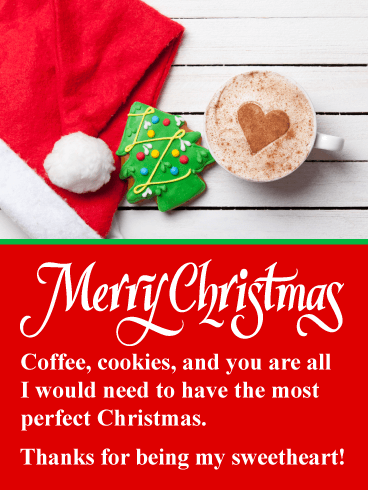 Merry Christmas. Coffee, cookies, and you are all I would need to have the most perfect Christmas. Thanks for being my sweetheart!