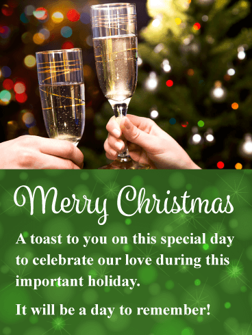 Merry Christmas. A toast to you on this special day to celebrate our love during this important holiday. It will be a day to remember!