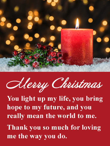 Merry Christmas. You light up my life, you bring hope to my future, and you really mean the world to me. Thank you so much for loving me the way you do.