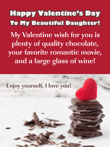 Happy Valentine's Day to my Beautiful Daughter! My Valentine wish for you is plenty of quality chocolate, your favorite romantic movie, and a large glass of wine! Enjoy yourself, I love you!