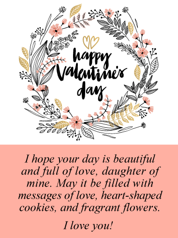 I hope your day is beautiful and full of love, daughter of mine. May it be filled with messages of love, heart-shaped cookies, and fragrant flowers. I love you!