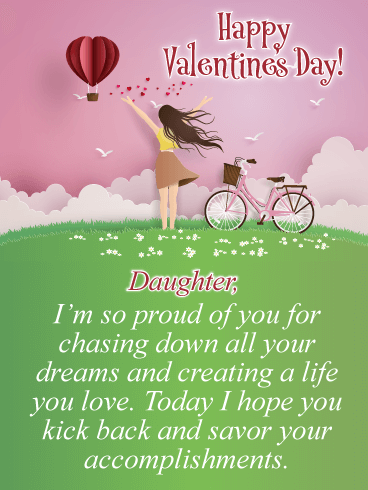 Happy Valentine's Day! Daughter, I'm so proud of you for chasing down all your dreams and creating a life you love. Today I hope you kick back and savor your accomplishments.