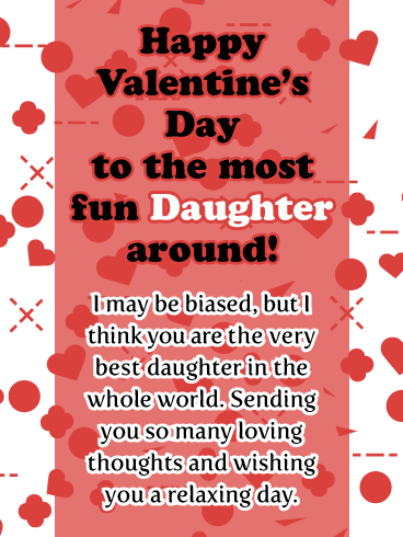 Happy Valentine's Day to the most fun Daughter around! I may be biased, but I think you are the very best daughter in the whole world. Sending you so many loving thoughts and wishing you a relaxing day.