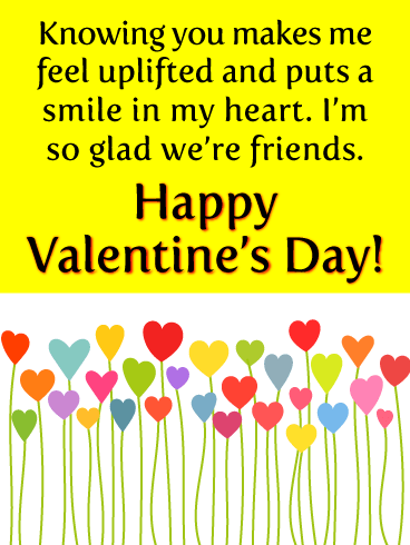Knowing you makes me feel uplifted and puts a smile in my heart. I'm so glad we're friends. Happy Valentine's Day!
